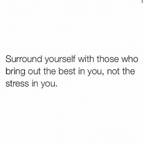 Best, Stress, and Who: Surround yourself with those who  bring out the best in you, not the  stress in you.