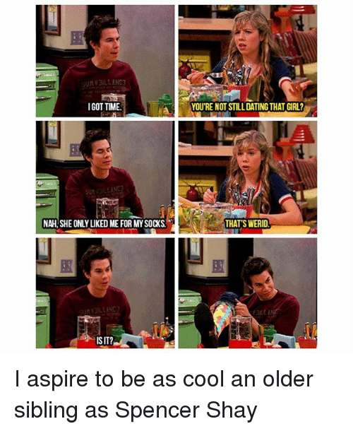 Dating, Memes, and Spencer Shay: SURV3ILLANC  IGOT TIME  YOU'RE NOT STILL DATING THAT GIRL?  NAH,SHE ONLY LIKED ME FOR MY SOCKS  THATS WERID  ISIT? I aspire to be as cool an older sibling as Spencer Shay