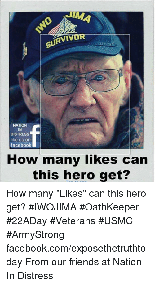 "survivalism: SURVIV  NATION  IN  DISTRESS  like us on  facebook  How many likes can  this hero get? How many ""Likes"" can this hero get? #IWOJIMA #OathKeeper #22ADay #Veterans #USMC #ArmyStrong facebook.com/exposethetruthtoday  From our friends at Nation In Distress"