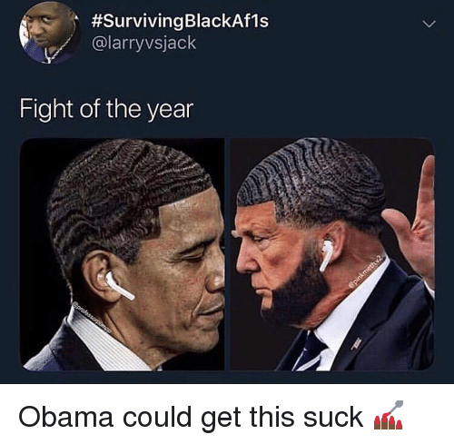 Funny, Obama, and Fight:  #surviving BlackAfis  @larryvsjack  Fight of the year Obama could get this suck 💅🏿