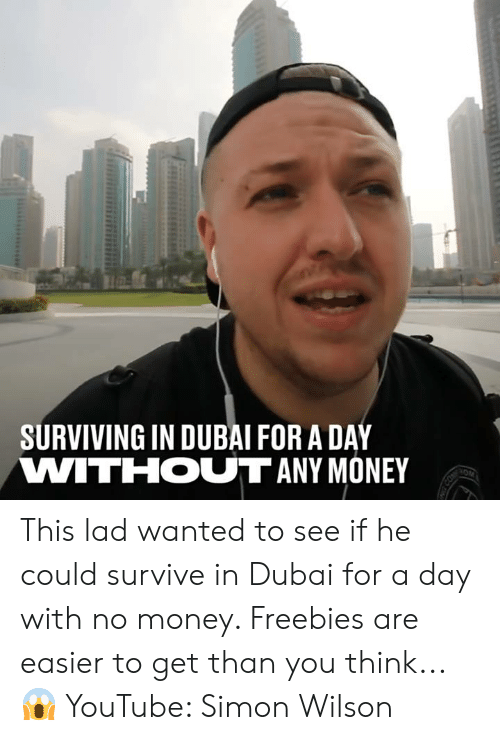 surviving: SURVIVING IN DUBAI FOR A DAY  VWITIHOUT ANY MONEY This lad wanted to see if he could survive in Dubai for a day with no money. Freebies are easier to get than you think... 😱  YouTube: Simon Wilson