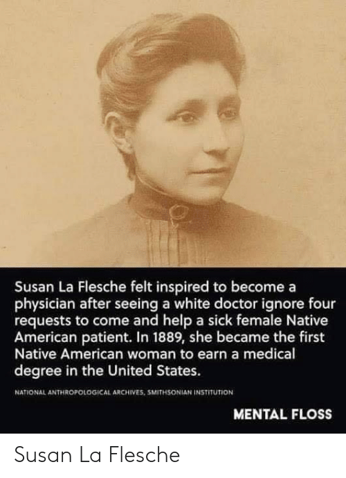 in the united states: Susan La Flesche felt inspired to becomea  physician after seeing a white doctor ignore four  requests to come and help a sick female Native  American patient. In 1889, she became the first  Native American woman to earn a medical  degree in the United States.  NATIONAL ANTHROPOLOGICAL ARCHIVES. 5MITHSONIAN İNSTITUTİON  MENTAL FLOSS Susan La Flesche