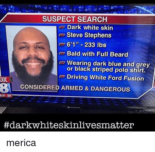 "Fusionator: SUSPECT SEARCH  Dark white skin  Steve Stephens  o 601"" 233 lbs  Bald with Full Beard  Wearing dark blue and grey  or black striped polo shirt.  Driving White Ford Fusion  OX  BA CONSIDERED ARMED & DANGEROUS  8:31 69  #dark whiteskinlivesmatter merica"