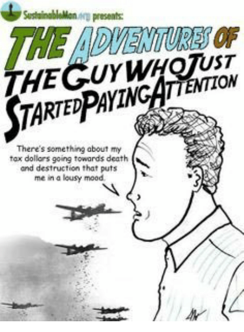 Mood, Death, and Tax: SusthainablaMon arp presents  THE ADVENTURES OF  THEGUYWHQTUST  STA  RTEDPAYINCATTENTION  There's something about my  tax dollars going towards death  and destruction that puts  me in a lousy mood