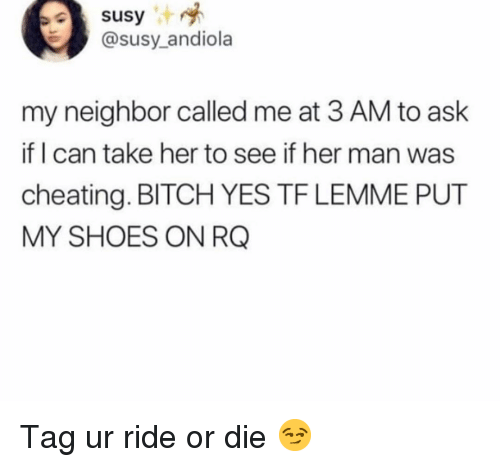 Bitch, Cheating, and Funny: Susy  @susy_andiola  my neighbor called me at 3 AM to ask  if I can take her to see if her man was  cheating. BITCH YES TF LEMME PUT  MY SHOES ON RG Tag ur ride or die 😏