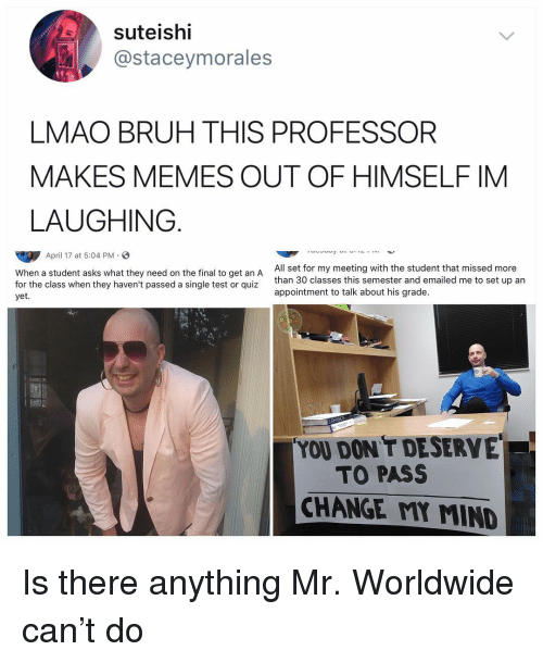 mr worldwide: suteishi  @staceymorales  LMAO BRUH THIS PROFESSOR  MAKES MEMES OUT OF HIMSELF IM  LAUGHING.  April 17 at 5:04 PM.  When a student asks what they need on the final to get an A  for the class when they haven't passed a single test or quiz  yet  All set for my meeting with the student that missed more  than 30 classes this semester and emailed me to set up an  appointment to talk about his grade.  YOU DON'T DESERVE  TO PASS  CHANGE MY MIND Is there anything Mr. Worldwide can't do