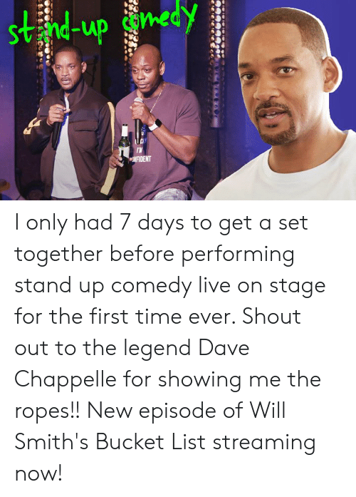 Days To: Svnd-up con  NFIDENT I only had 7 days to get a set together before performing stand up comedy live on stage for the first time ever. Shout out to the legend Dave Chappelle for showing me the ropes!! New episode of Will Smith's Bucket List streaming now!