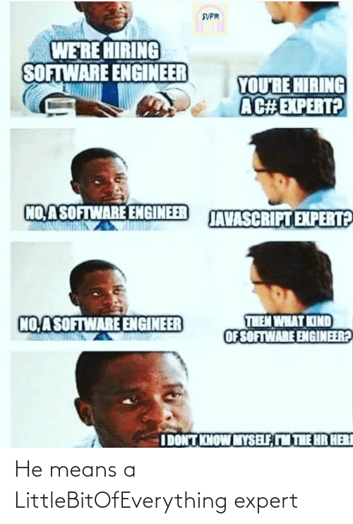 software: SVPM  WE'RE HIRING  SOFTWARE ENGINEER  YOU'RE HIRING  AC#EXPERT?  NO,ASOFTWARE ENGINEER  JAVASCRIPT EXPERT?  THEM WHAT KIND  OF SOFTWARE ENGINEER?  NO ASOFTWARE ENGINEER  IDONT KNOW MYSELF, M THE HR HERI He means a LittleBitOfEverything expert