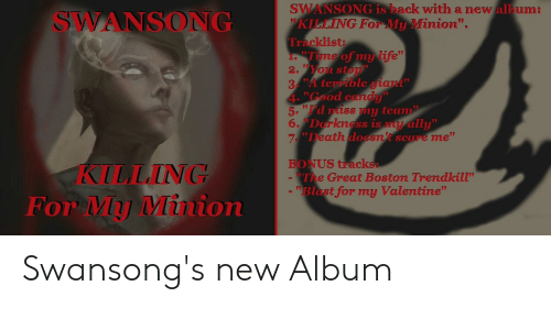 "Tracklist: SWANSONG is back with a new allbum  WKILLING FOr My Minion"".  Tracklist  i. ""Time of my life""  2.WYou stop  3 A temible giant""  4-""Good candy""  5. ""I'd niss my team  6. Dorkness is my ally""  7""Death doesn't scare me""  SWANSONG  BONUS tracks  The Great Boston Trendkill""  Blast for my Valentine""  KILLING  For My Minion Swansong's new Album"