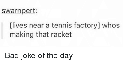 Jokes Of The Day: swarnpert:  [lives near a tennis factory] whos  making that racket Bad joke of the day