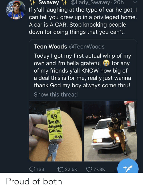 hella: Swavey  t  @Lady_Swavey  20h  If y'all laughing at the type of car he got, I  can tell you grew up in a privileged home  A car is A CAR. Stop knocking people  down for doing things that you can't.  Teon Woods @TeonWoods  Today I got my first actual whip of my  own and I'm hella grateful for any  of my friends y'all KNOW how big of  a deal this is for me, really just wanna  thank God my boy always come thru!  Show this thread  24  uhite  133 t122.5K 77.3K Proud of both