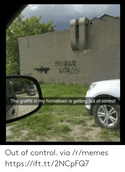 Graffiti, Memes, and Control: SWEAR  The graffiti in my hometown is getting out of control Out of control. via /r/memes https://ift.tt/2NCpFQ7