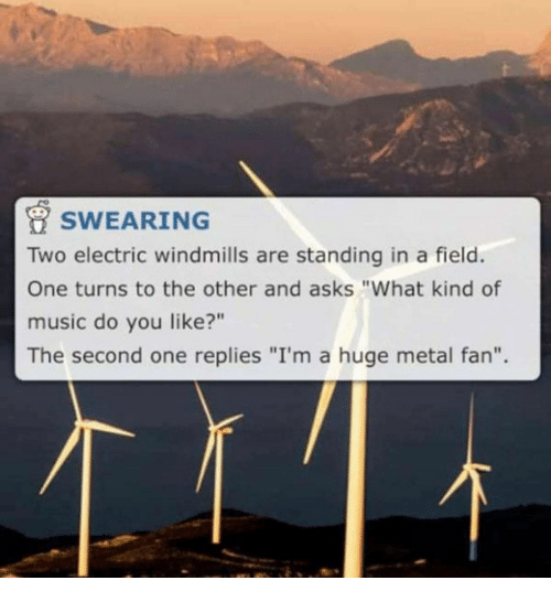 """windmills: SWEARING  Two electric windmills are standing in a field.  One turns to the other and asks """"What kind of  music do you like?""""  The second one replies """"I'm a huge metal fan""""."""