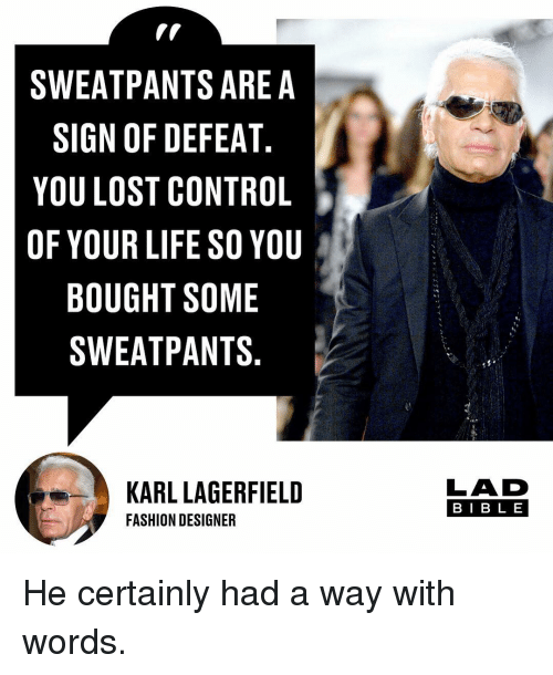 Fashion, Life, and Memes: SWEATPANTS ARE A  SIGN OF DEFEAT  YOU LOST CONTROL  OF YOUR LIFE SO YOU  BOUGHT SOME  SWEATPANTS  KARL LAGERFIELD  FASHION DESIGNER  LAD  BIB L E He certainly had a way with words.