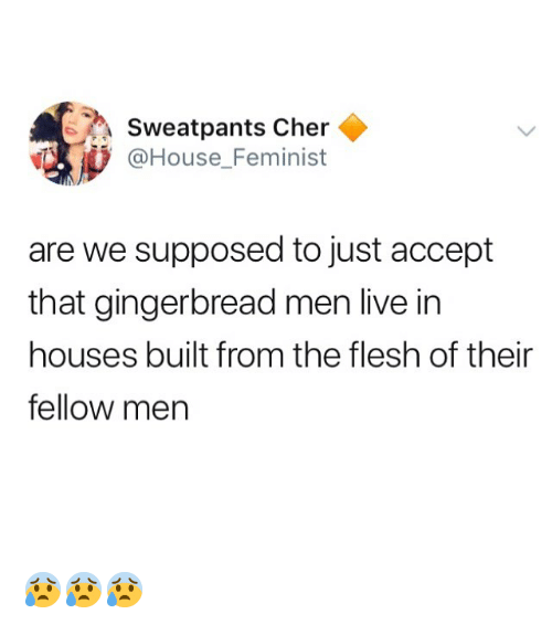 Cher: Sweatpants Cher  @House_Feminist  are we supposed to just accept  that gingerbread men live in  houses built from the flesh of their  fellow men 😰😰😰