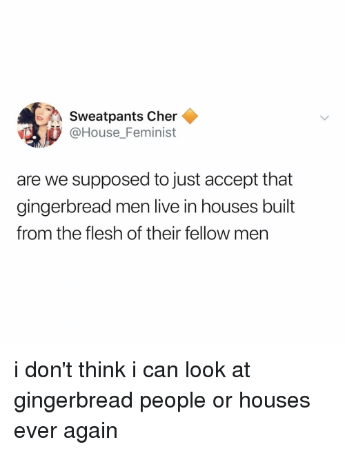 Cher, House, and Live: Sweatpants Cher  @House_Feminist  are we supposed to just accept that  gingerbread men live in houses built  from the flesh of their fellow men i don't think i can look at gingerbread people or houses ever again