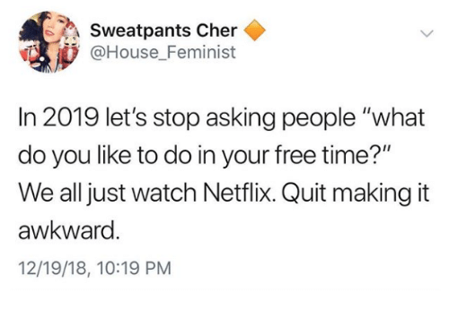 """Cher: Sweatpants Cher  @House Feminist  In 2019 let's stop asking people """"what  do you like to do in your free time?""""  We all just watch Netflix. Quit making it  awkward  12/19/18, 10:19 PM"""