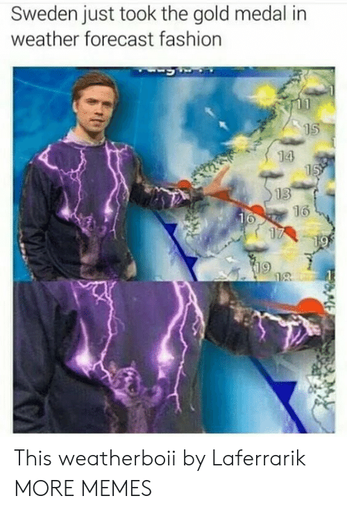 Dank, Fashion, and Memes: Sweden just took the gold medal in  weather forecast fashion  15  14  15  13  16  16  17  19  18 This weatherboii by Laferrarik MORE MEMES