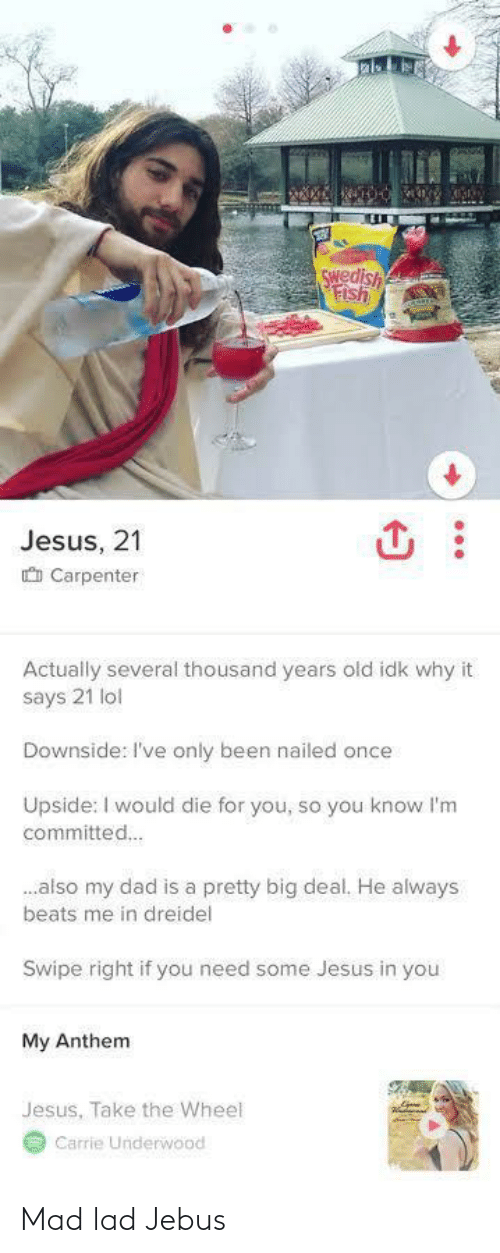 Beats: Swedish  Fish  Jesus, 21  O Carpenter  Actually several thousand years old idk why it  says 21 lol  Downside: I've only been nailed once  Upside: I would die for you, so you know l'm  committed.  .also my dad is a pretty big deal. He always  beats me in dreidel  Swipe right if you need some Jesus in you  My Anthem  Jesus, Take the Wheel  Carrie Underwood Mad lad Jebus