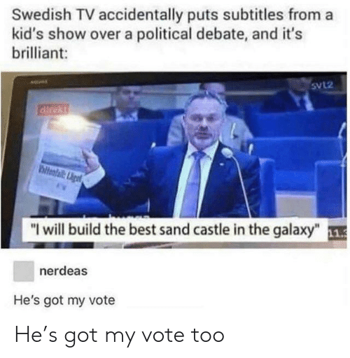 """Best, Kids, and Brilliant: Swedish TV accidentally puts subtitles from a  kid's show over a political debate, and it's  brilliant:  5VL2  """"I will build the best sand castle in the galaxy"""" 1  nerdeas  He's got my vote He's got my vote too"""