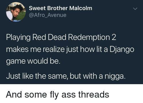 Django: Sweet Brother Malcolm  @Afro_Avenue  Playing Red Dead Redemption 2  makes me realize just how lit a Django  game would be.  Just like the same, but with a nigga. And some fly ass threads