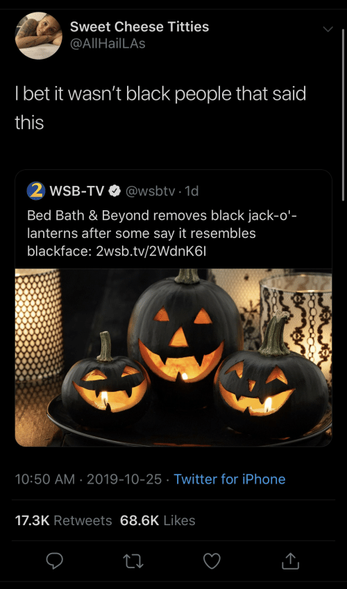 bath: Sweet Cheese Titties  @AllHailLAs  I bet it wasn't black people that said  this  WSB-TV O @wsbtv · 1d  Bed Bath & Beyond removes black jack-o'-  lanterns after some say it resembles  blackface: 2wsb.tv/2WdnK6I  10:50 AM · 2019-10-25 · Twitter for iPhone  17.3K Retweets 68.6K Likes