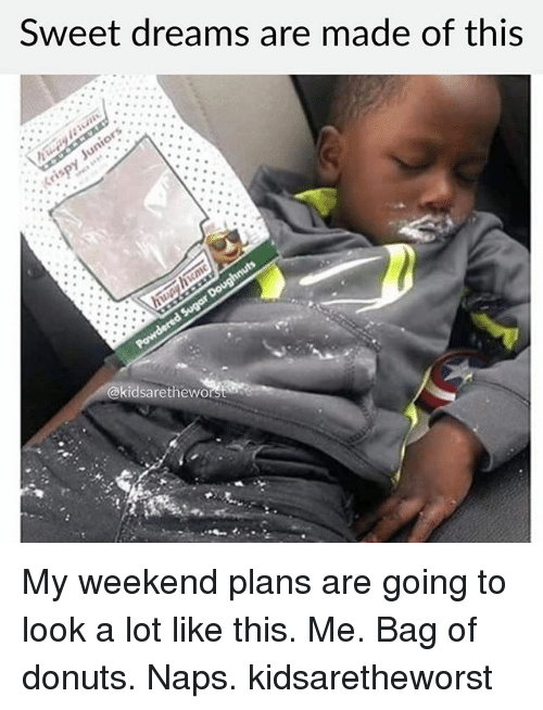 My Weekend: Sweet dreams are made of this  @kidsaretheworst My weekend plans are going to look a lot like this. Me. Bag of donuts. Naps. kidsaretheworst