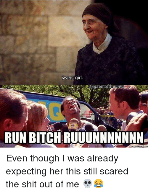 Unch: Sweet girl.  RUN BITCH RUUUNNNNNNN  unch con Even though I was already expecting her this still scared the shit out of me 💀😂