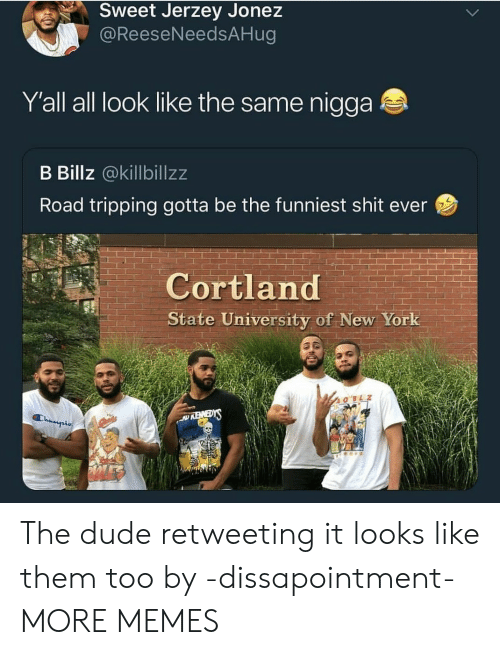Road Tripping: Sweet Jerzey Jonez  @ReeseNeedsAHug  Y'all all look like the same nigga  B Billz @killbillzz  Road tripping gotta be the funniest shit ever  Cortland  State University of New York  SiEMEY  Champis The dude retweeting it looks like them too by -dissapointment- MORE MEMES