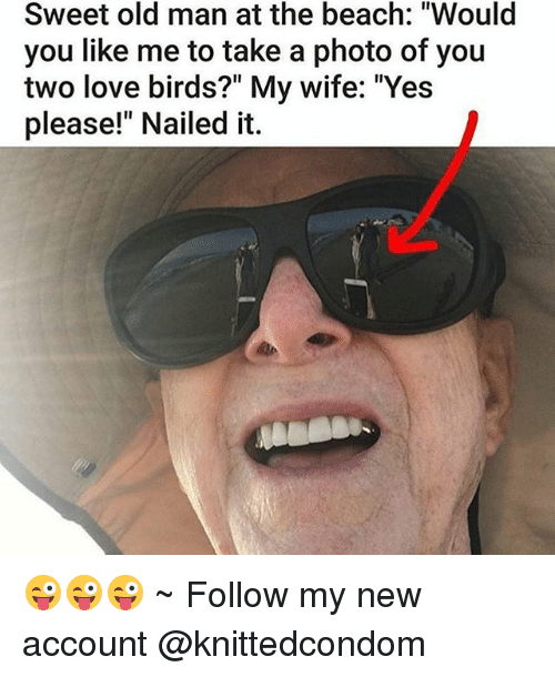 """love birds: Sweet old man at the beach: """"Would  you like me to take a photo of you  two love birds?"""" My wife: """"Yes  please!"""" Nailed it. 😜😜😜 ~ Follow my new account @knittedcondom"""