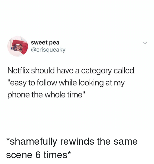 "Netflix, Phone, and Time: sweet pea  @erisqueaky  Netflix should have a category called  ""easy to follow while looking at my  phone the whole time"" *shamefully rewinds the same scene 6 times*"