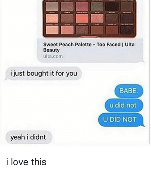 palette: Sweet Peach Palette Too Faced I Ulta  Beauty  ulta.com  i just bought it for you  BABE  u did not  U DID NOT  yeah i didnt i love this