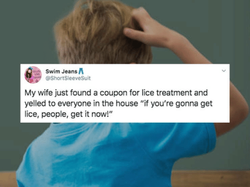 "House, Lice, and Wife: Swim JeansA  @ShortSleeveSuit  My wife just found a coupon for lice treatment and  yelled to everyone in the house ""if you're gonna get  ice, people, get it now!"""