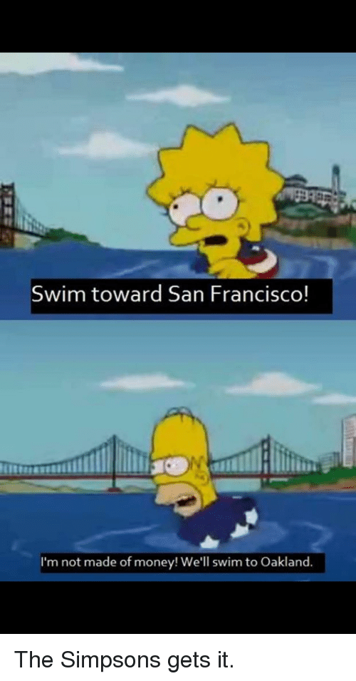 Funny, Money, and The Simpsons: Swim toward San Francisco!  I'm not made of money! We'll swim to Oakland.