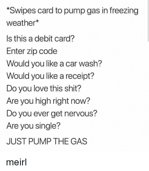 Love, Shit, and Receipt: Swipes card to pump gas in freezing  weather*  Is this a debit card?  Enter zip code  Would you like a car wash?  Would you like a receipt?  Do you love this shit?  Are you high right now?  Do you ever get nervous?  Are you single?  JUST PUMP THE GAS meirl