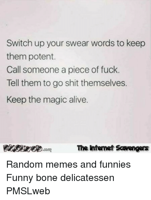funny bone: Switch up your swear words to keep  them potent.  Call someone a piece of fuck.  Tell them to go shit themselves.  Keep the magic alive.  PIswecomThe htemet Scavengers <p>Random memes and funnies  Funny bone delicatessen  PMSLweb </p>