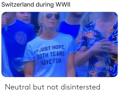 Switzerland: Switzerland during WWII  JUST HOPE  BOTH TEAMS  HAVE FUN Neutral but not disintersted