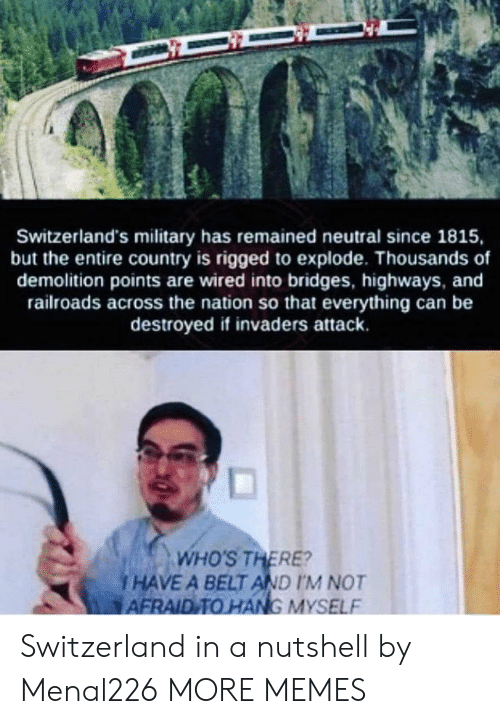 Switzerland: Switzerland's military has remained neutral since 1815,  but the entire country is rigged to explode. Thousands of  demolition points are wired into bridges, highways, and  railroads across the nation so that everything can be  destroyed if invaders attack.  and  ds across the nation so  WHO'S THERE?  i HAVE A BELT AND IM NOT  AFRAID TO HANG MYSELF Switzerland in a nutshell by Menal226 MORE MEMES