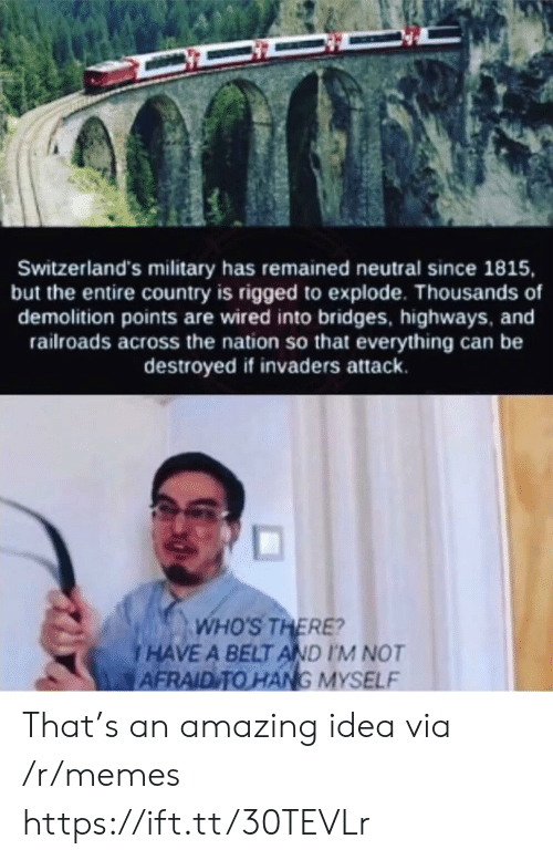 explode: Switzerland's military has remained neutral since 1815,  but the entire country is rigged to explode. Thousands of  demolition points are wired into bridges, highways, and  railroads across the nation so that everything can be  destroyed if invaders attack.  WHO'S THERE?  HAVE A BELT AND I'M NOT  AFRAID TO HANG MYSELF That's an amazing idea via /r/memes https://ift.tt/30TEVLr