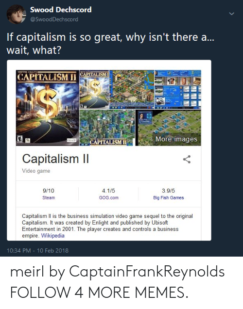 Feb 2018: Swood Dechscord  @SwoodDechscord  If capitalism is so great, why isn't there ..  wait, what?  TREHOR CIAN  CAPITALISM  CAPITALISM I  $  More images  CAPITALISM  Capitalism II  Video game  3.9/5  9/10  4.1/5  GOG.com  Big Fish Games  Steam  Capitalism Il is the business simulation video game sequel to the original  Capitalism. It was created by Enlight and published by Ubisoft  Entertainment in 2001. The player creates and controls a business  empire. Wikipedia  10:34 PM - 10 Feb 2018 meirl by CaptainFrankReynolds FOLLOW 4 MORE MEMES.
