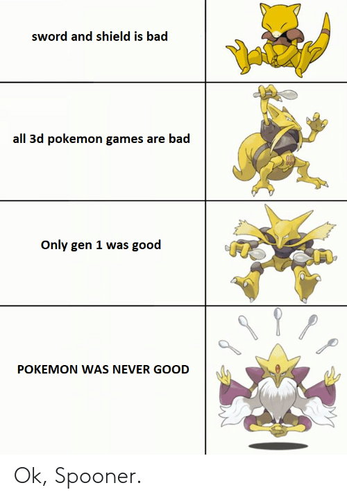 3d pokemon: sword and shield is bad  all 3d pokemon games are bad  Only gen 1 was good  POKEMON WAS NEVER GOOD Ok, Spooner.