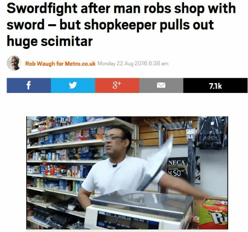 Sword: Swordfight after man robs shop with  sword -but shopkeeper pulls out  huge scimitar  Rob Waugh for Metro.co.uk Monday 22 Aug 2016 8:38 am  8+  7.1k  ADEN  NECA  4.50