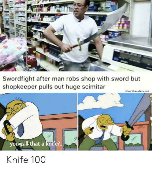 Sword, Shop, and Man: Swordfight after man robs shop with sword but  shopkeeper pulls out huge scimitar  follow @mudamemes  yougcall that a knife?.. Knife 100