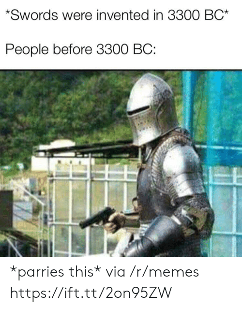 Memes, Via, and Swords: Swords were invented in 3300 BC*  People before 3300 BC: *parries this* via /r/memes https://ift.tt/2on95ZW
