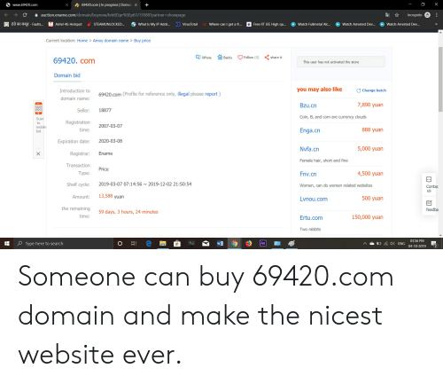Date, Free, and Hair: Swww.69420.com  X  69420.com | In progress | Domain X  +  auction.ename.com/domain/buynow/krkt03pr%5 Ep67/13588?partner=showpage  Incognito  डंडे का कसूर - Faults...  Free IIT JEE High q...  Q Where can I get a fr...  Airtel 4G Hotspot  STEAMUNLOCKED...  What Is My IP Addr...  VirusTotal  Watch Fullmetal Alc...  Watch Arrested Dev...  Watch Arrested Dev...  >>  Current location: Home > Amoy domain name > Buy price  QE Whois  Follow (0)  share it  Baidu  69420. com  This user has not activated the store  Domain bid  you may also like  Change batch  Introduction to  69420.com (Profile for reference only, illegal please report)  domain name:  7,890 yuan  Bzu.cn  Seller:  18877  Coin, B, and com are currency clouds  Scan  Registration  to  2007-03-07  mobile  bid  888 yuan  time:  Enga.cn  2020-03-08  Expiration date:  5,000 yuan  Nvfa.cn  Registrar:  Ename  X  Female hair, short and fine  Transaction  Price  4,500 yuan  Type:  Fnv.cn  Shelf cycle:  2019-03-07 07:14:56 ~ 2019-12-02 21:50:54  Women,can do women related websites  Contac  us  13,588 yuan  Amount:  500 yuan  Lvnou.com  the remaining  feedba  59 days, 3 hours, 24 minutes  time:  150,000 yuan  Ertu.com  Two rabbits  03:56 PM  Type here to search  Ae  4ENG  04-10-2019  .  с Someone can buy 69420.com domain and make the nicest website ever.