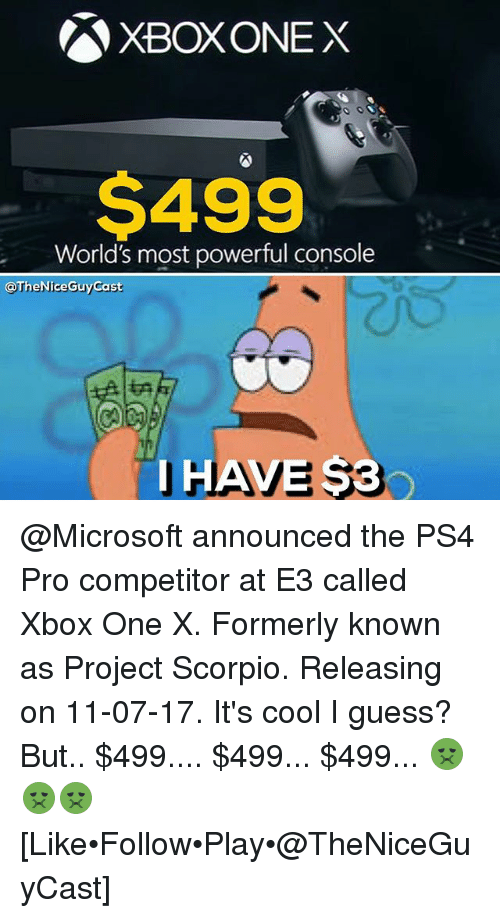 the nice guy: SXBOXONEX  $499  World's most powerful console  @The Nice Guy Cast  I HAVE 53 @Microsoft announced the PS4 Pro competitor at E3 called Xbox One X. Formerly known as Project Scorpio. Releasing on 11-07-17. It's cool I guess? But.. $499.... $499... $499... 🤢🤢🤢 [Like•Follow•Play•@TheNiceGuyCast]