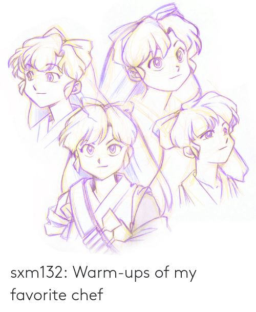 my favorite: sxm132:  Warm-ups of my favorite chef