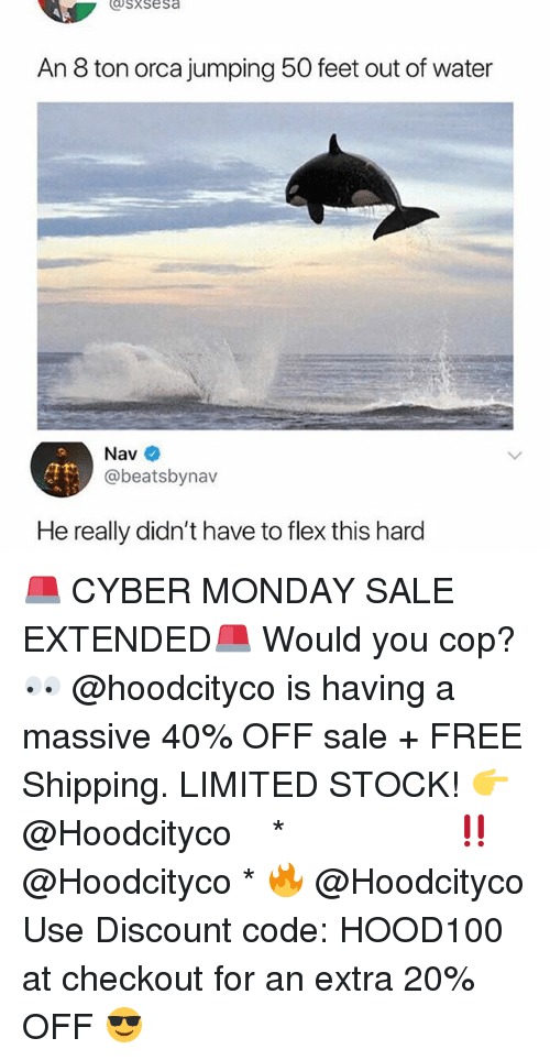 Cyber Monday: sxsesa  An 8 ton orca jumping 50 feet out of water  Nav  @beatsbynav  He really didn't have to flex this hard 🚨 CYBER MONDAY SALE EXTENDED🚨 Would you cop? 👀 @hoodcityco is having a massive 40% OFF sale + FREE Shipping. LIMITED STOCK! 👉 @Hoodcityco ⠀⠀⠀⠀⠀⠀⠀⠀⠀⠀⠀⠀⠀ ⠀ ⠀⠀ * ‼️ @Hoodcityco * 🔥 @Hoodcityco Use Discount code: HOOD100 at checkout for an extra 20% OFF 😎