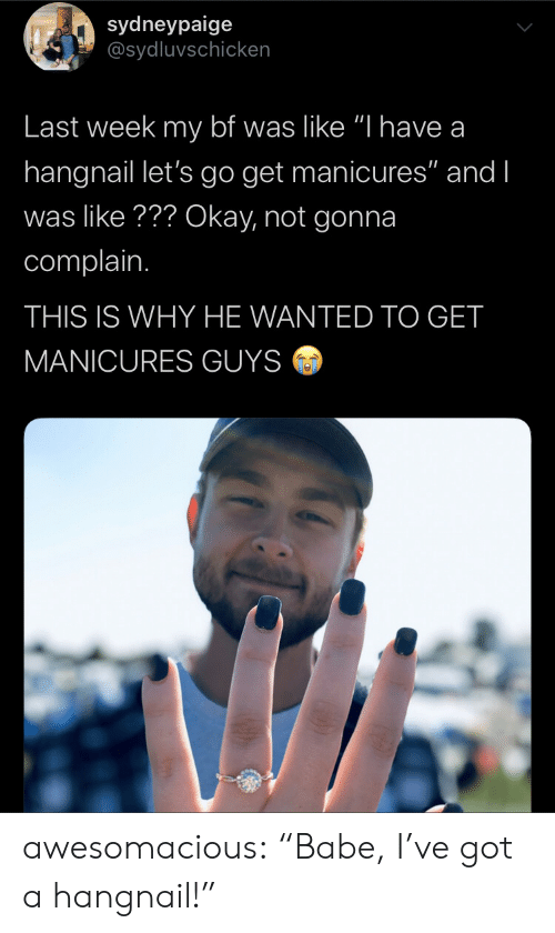 """Tumblr, Blog, and Okay: sydneypaige  @sydluvschicken  Last week my bf was like """"I have a  hangnail let's go get manicures"""" and I  was like??? Okay, not gonna  complain.  THIS IS WHY HE WANTED TO GET  MANICURES GUYS awesomacious:  """"Babe, I've got a hangnail!"""""""