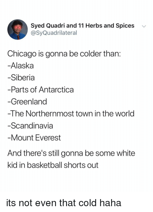 everest: Syed Quadri and 11 Herbs and Spices  @SyQuadrilateral  v  Chicago is gonna be colder than  Alaska  Siberia  Parts of Antarctica  Greenland  -The Northernmost town in the world  Scandinavia  Mount Everest  And there's still gonna be some white  kid in basketball shorts out its not even that cold haha